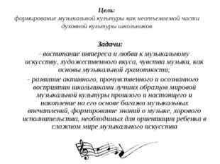 Цель: формирование музыкальной культуры как неотъемлемой части духовной культ