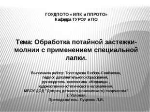 ГОУДПОТО « ИПК и ППРОТО» Кафедра ТУРОУ и ПО Тема: Обработка потайной застежк