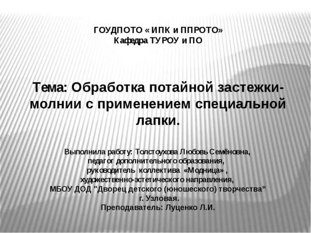ГОУДПОТО « ИПК и ППРОТО» Кафедра ТУРОУ и ПО Тема: Обработка потайной застежк...