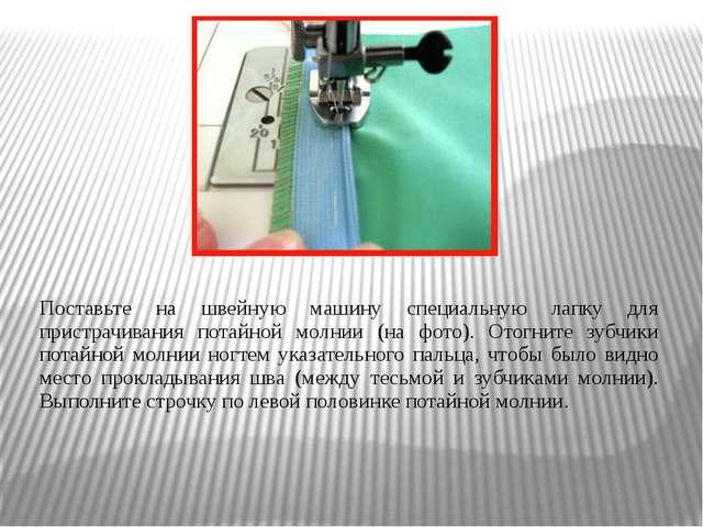 Поставьте на швейную машину специальную лапку для пристрачивания потайной мол...