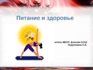 Питание и здоровье Учитель МБОУ: Донская ООШ Недопекина Е.В.