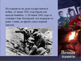 Но планам ее не дала осуществиться война. 22 июня 1941 года Крым уже начали