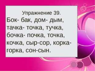 Упражнение 39. Бок- бак, дом- дым, тачка- точка, тучка, бочка- почка, точка,