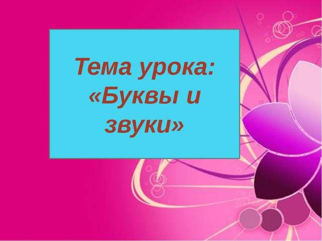 Тема урока: «Буквы и звуки»