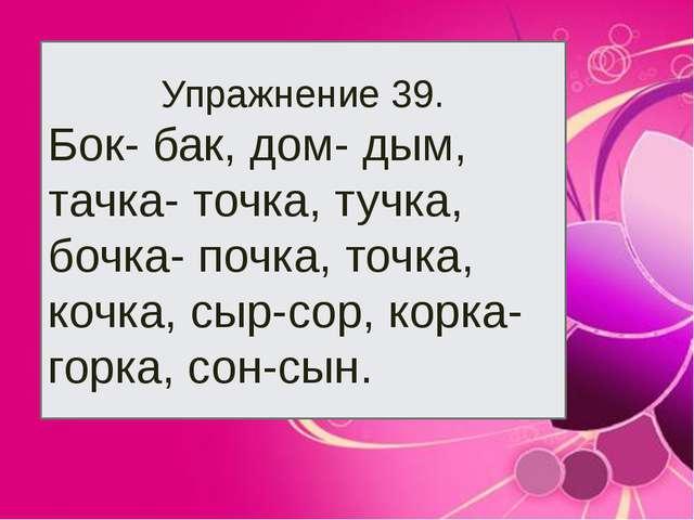 Упражнение 39. Бок- бак, дом- дым, тачка- точка, тучка, бочка- почка, точка,...