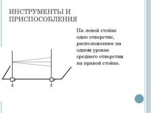 ИНСТРУМЕНТЫ И ПРИСПОСОБЛЕНИЯ На левой стойке одно отверстие, расположенное н