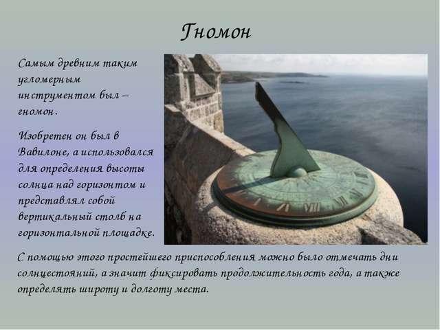 Гномон Самым древним таким угломерным инструментом был – гномон. Изобретен он...
