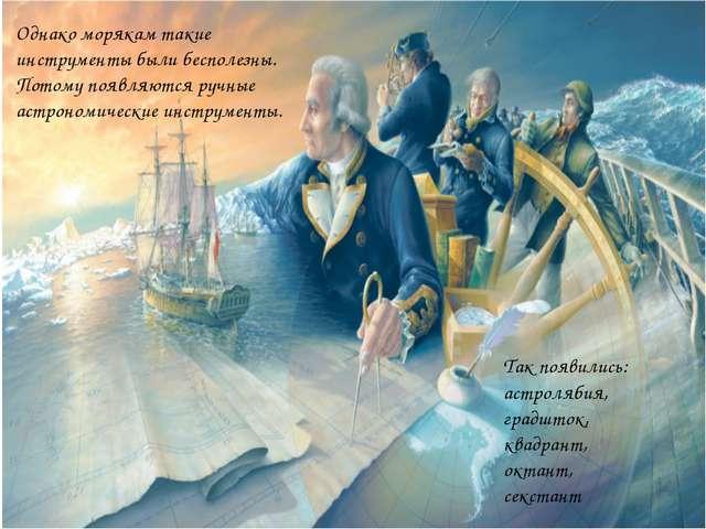 Однако морякам такие инструменты были бесполезны. Потому появляются ручные ас...