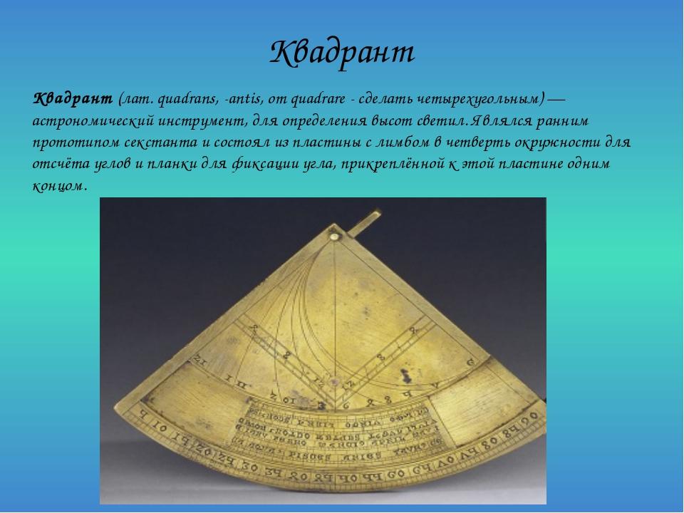 Квадрант Квадрант (лат. quadrans, -antis, от quadrare - сделать четырехугольн...