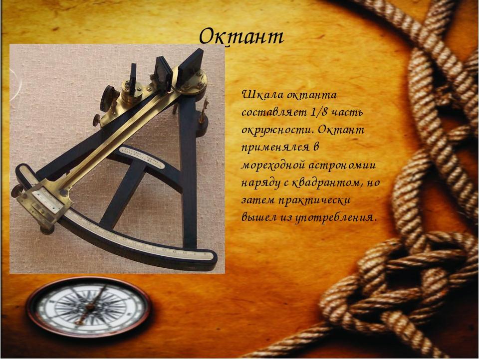 Октант Шкала октанта составляет 1/8 часть окружности. Октант применялся в мор...