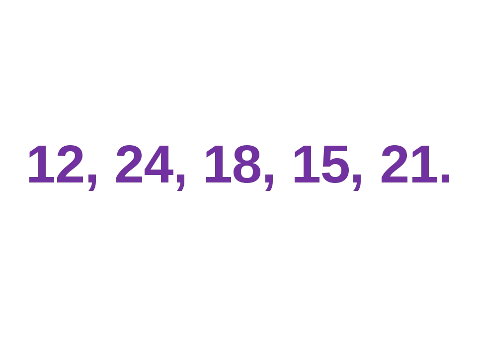 12, 24, 18, 15, 21.