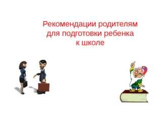 Рекомендации родителям для подготовки ребенка к школе