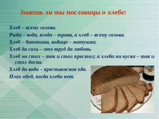 Знаешь ли ты пословицы о хлебе: Хлеб – всему голова. Рыба – вода, ягода – тр