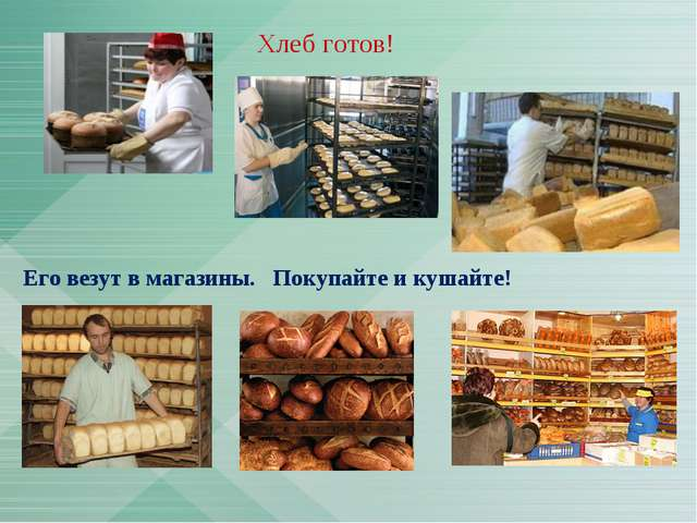 Его везут в магазины. Покупайте и кушайте! Хлеб готов!
