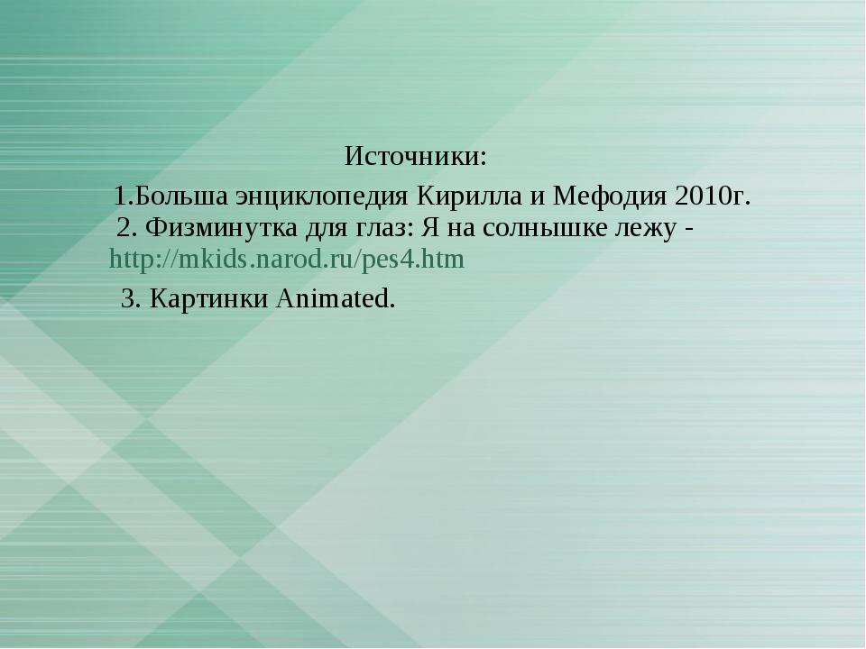 Источники: 1.Больша энциклопедия Кирилла и Мефодия 2010г. 2. Физминутка для...