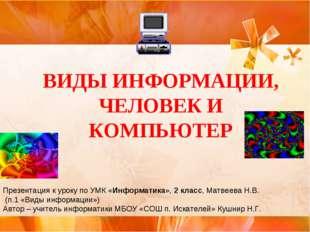 ВИДЫ ИНФОРМАЦИИ, ЧЕЛОВЕК И КОМПЬЮТЕР Презентация к уроку по УМК «Информатика»