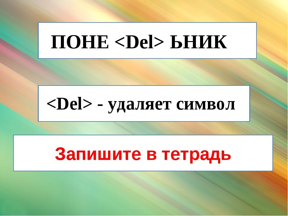 ПОНЕЬНИК - удаляет символ Запишите в тетрадь