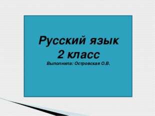 Русский язык 2 класс Выполнила: Островская О.В.