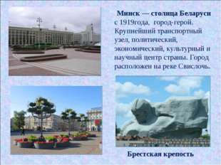 Минск — столица Беларуси с 1919года, город-герой. Крупнейший транспортный узе