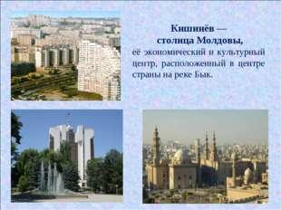 Кишинёв — столица Молдовы, её экономический и культурный центр, расположенный