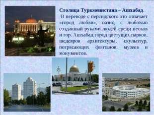 Столица Туркменистана – Ашхабад. В переводе с персидского это означает «город