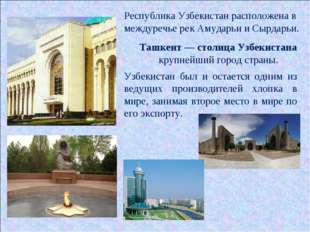 Республика Узбекистан расположена в междуречье рек Амударьи и Сырдарьи. Узбек