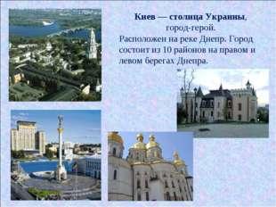 Киев — столица Украины, город-герой. Расположен на реке Днепр. Город состоит