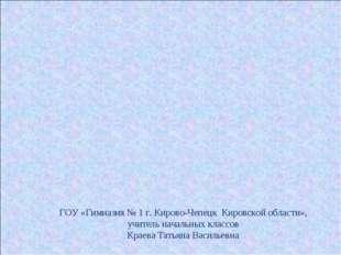 ГОУ «Гимназия № 1 г. Кирово-Чепецк Кировской области», учитель начальных клас