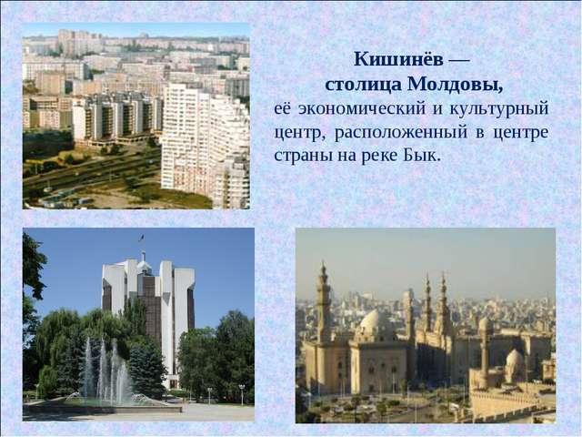 Кишинёв — столица Молдовы, её экономический и культурный центр, расположенный...