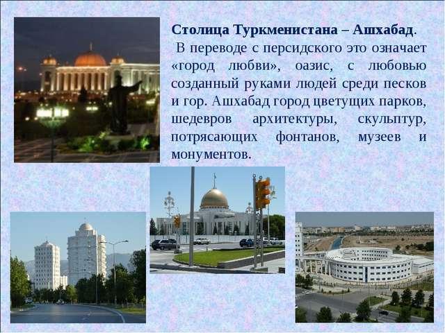 Столица Туркменистана – Ашхабад. В переводе с персидского это означает «город...