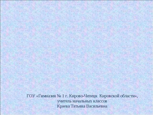 ГОУ «Гимназия № 1 г. Кирово-Чепецк Кировской области», учитель начальных клас...