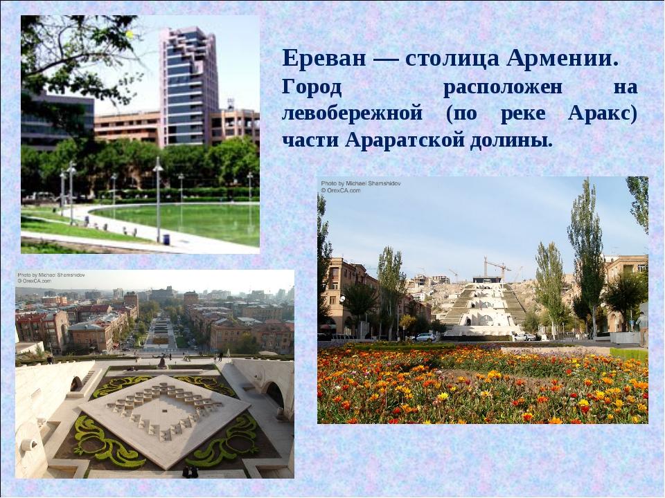 Ереван — столица Армении. Город расположен на левобережной (по реке Аракс) ча...