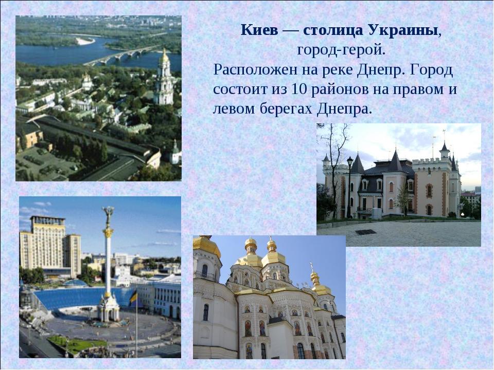 Киев — столица Украины, город-герой. Расположен на реке Днепр. Город состоит...