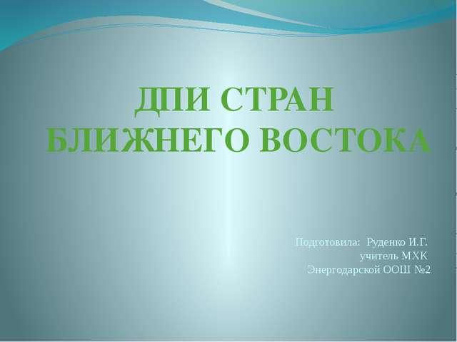 ДПИ СТРАН БЛИЖНЕГО ВОСТОКА Подготовила: Руденко И.Г. учитель МХК Энергодарско...