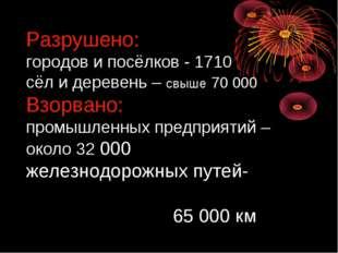 Разрушено: городов и посёлков - 1710 сёл и деревень – свыше 70 000 Взорвано: