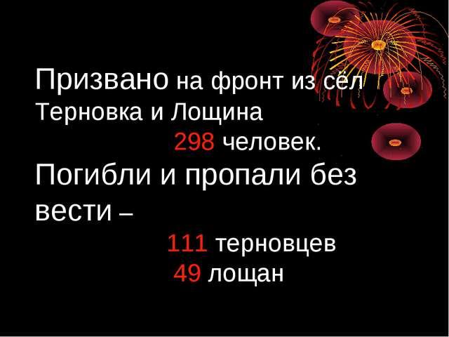 Призвано на фронт из сёл Терновка и Лощина 298 человек. Погибли и пропали без...