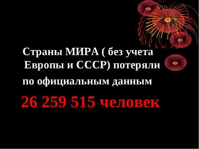 Страны МИРА ( без учета Европы и СССР) потеряли по официальным данным 26 259...