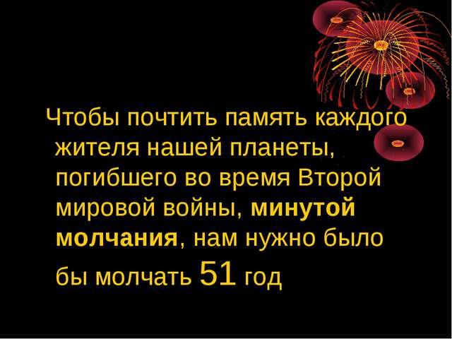 Чтобы почтить память каждого жителя нашей планеты, погибшего во время Второй...