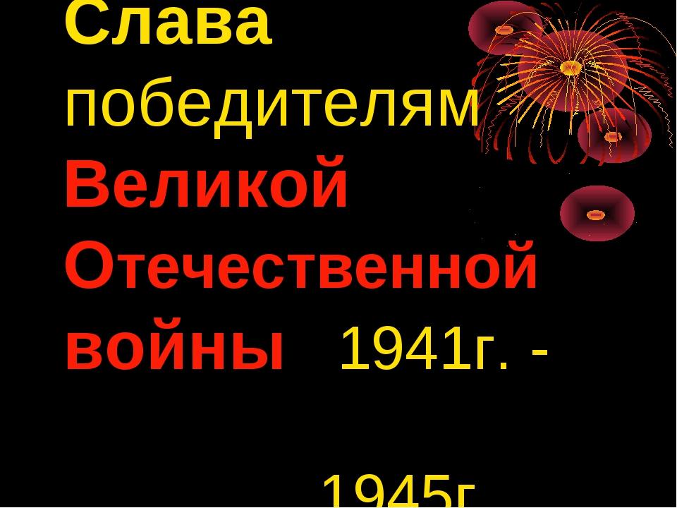 Слава победителям Великой Отечественной войны 1941г. - 1945г.