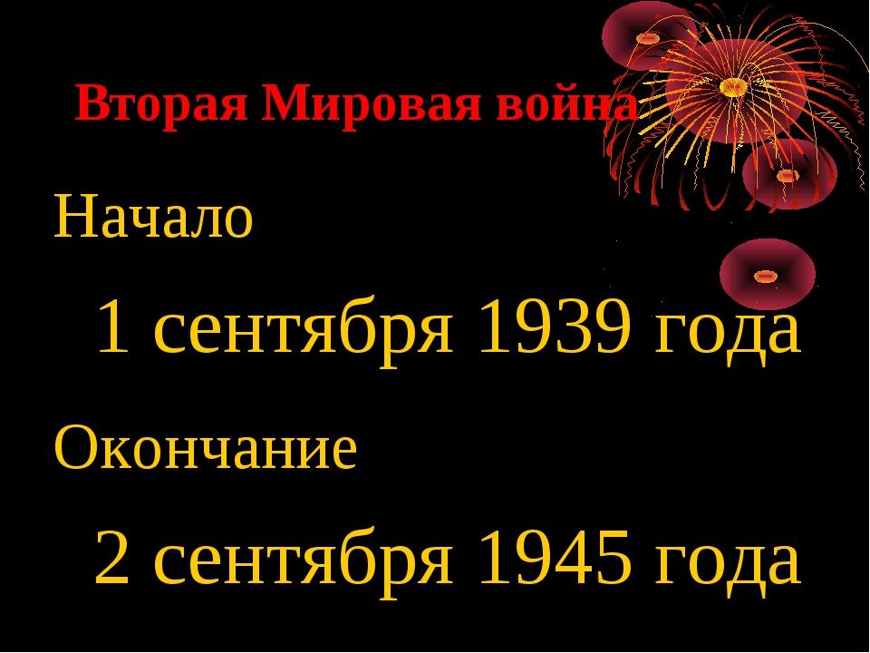 Вторая Мировая война Начало 1 сентября 1939 года Окончание 2 сентября 1945 года
