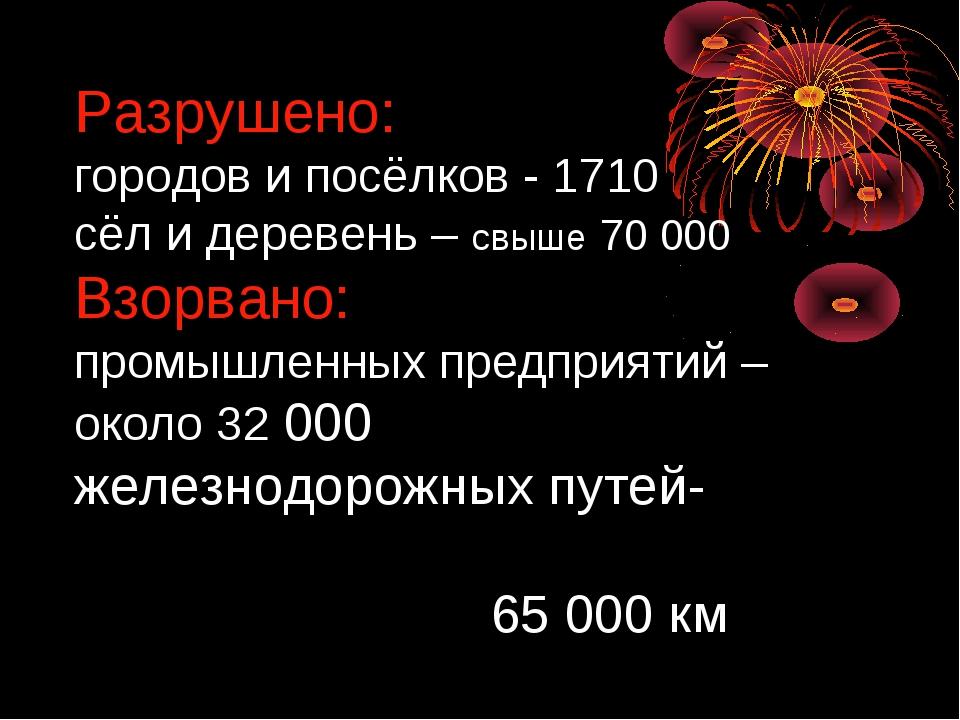 Разрушено: городов и посёлков - 1710 сёл и деревень – свыше 70 000 Взорвано:...