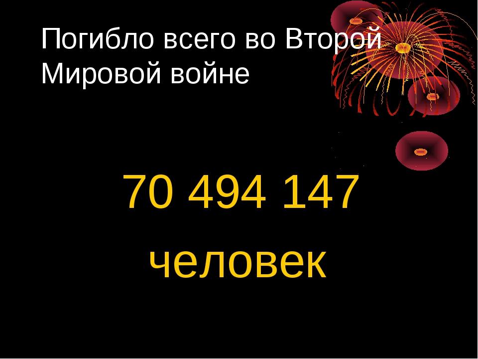 Погибло всего во Второй Мировой войне 70 494 147 человек