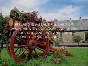 IRELAND IS A BEAUTIFUL LAND OF MOUNTAINS RIVERS LAKES AND GREEN FELDS . IT IS