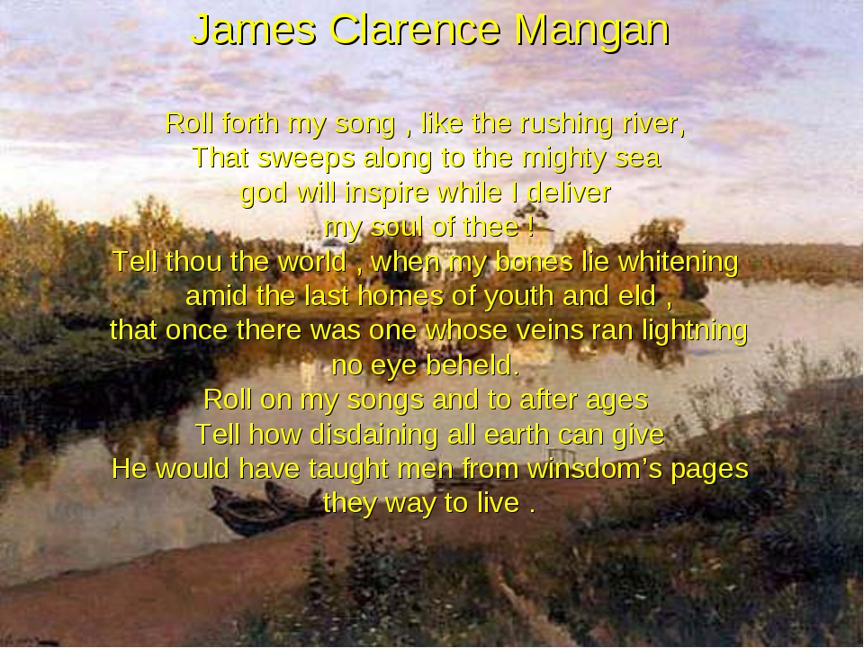 James Clarence Mangan Roll forth my song , like the rushing river, That swee...