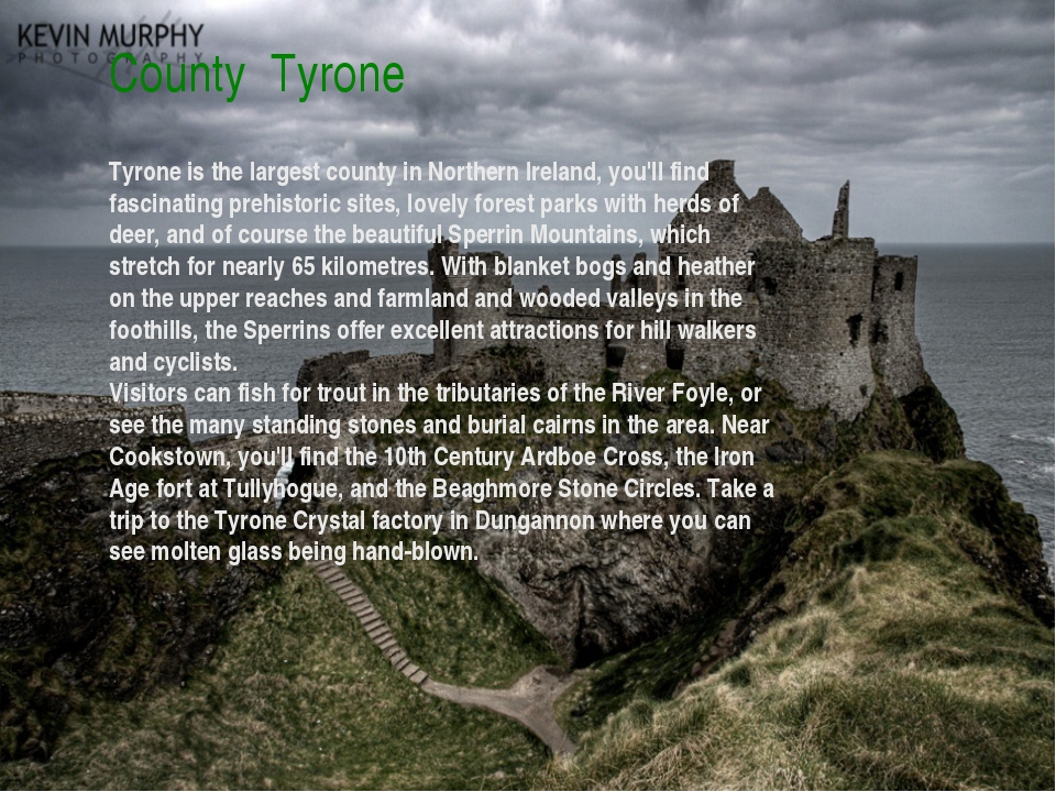 County Tyrone Tyrone is the largest county in Northern Ireland, you'll find f...