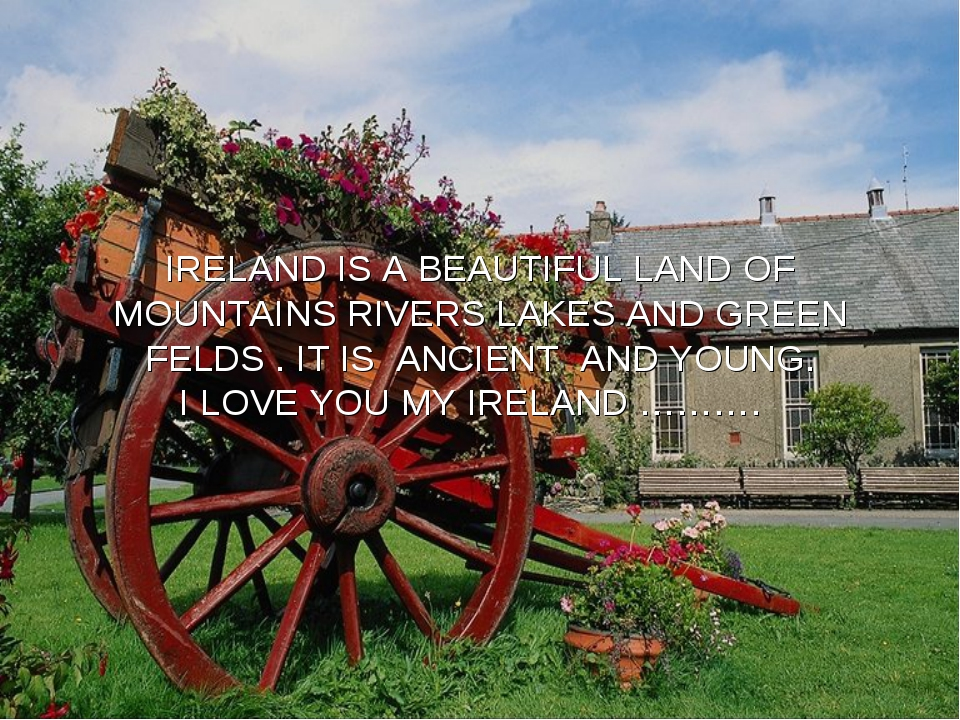 IRELAND IS A BEAUTIFUL LAND OF MOUNTAINS RIVERS LAKES AND GREEN FELDS . IT IS...