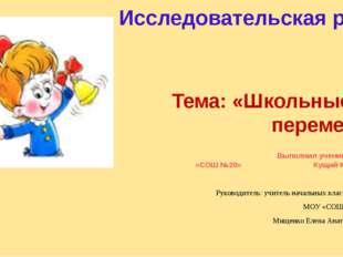 Тема: «Школьные перемены» Выполнил ученик МОУ «СОШ №20» Кущий Кирилл Руководи