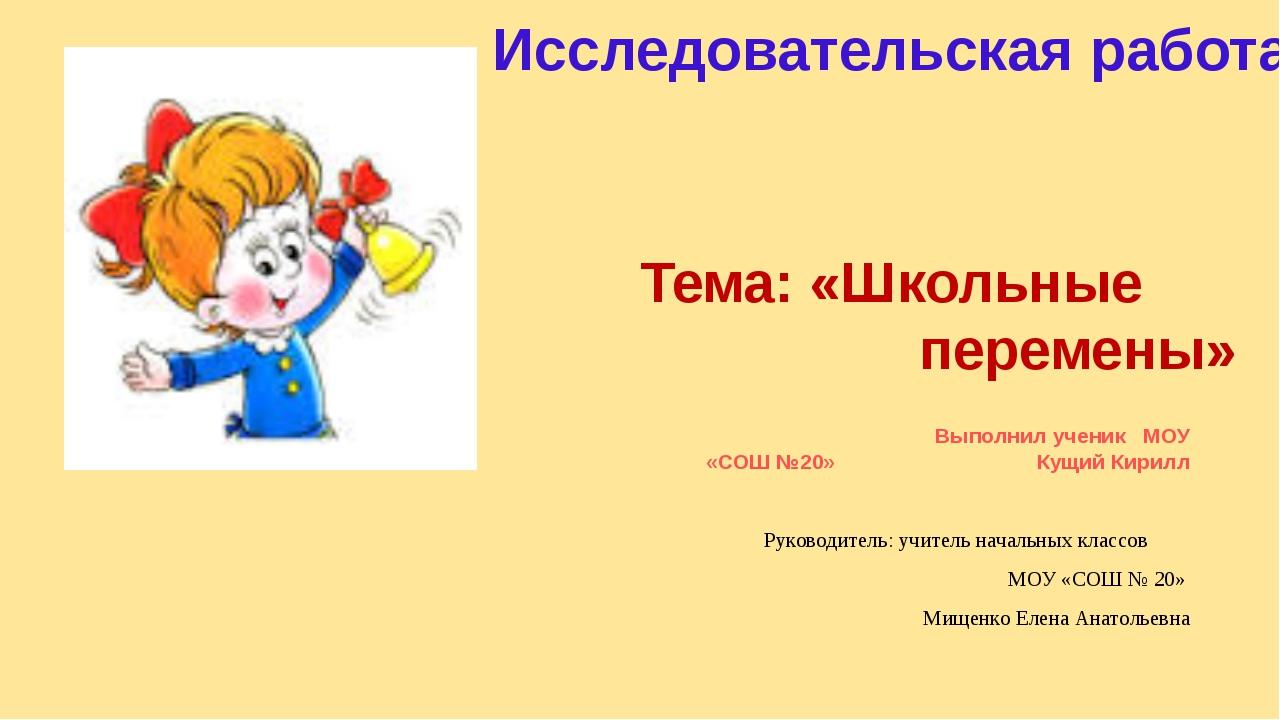 Тема: «Школьные перемены» Выполнил ученик МОУ «СОШ №20» Кущий Кирилл Руководи...