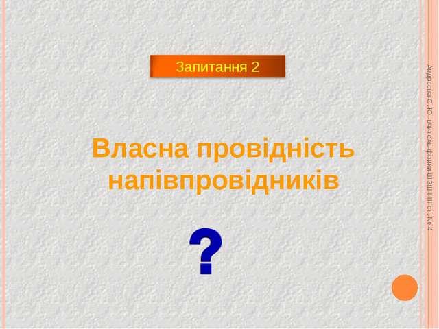 Власна провідність напівпровідників Андрєєва С. Ю. вчитель фізики ШЗШ І-ІІІ с...