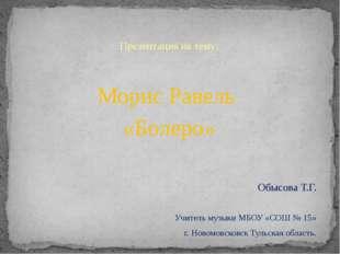 Презентация на тему: Морис Равель «Болеро» Обысова Т.Г. Учитель музыки МБОУ